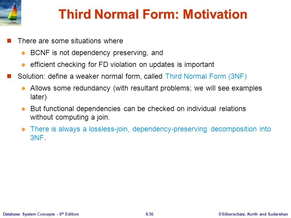 ©Silberschatz, Korth and Sudarshan8.56Database System Concepts - 6 th Edition Third Normal Form: Motivation There are some situations where BCNF is not dependency preserving, and efficient checking for FD violation on updates is important Solution: define a weaker normal form, called Third Normal Form (3NF) Allows some redundancy (with resultant problems; we will see examples later) But functional dependencies can be checked on individual relations without computing a join.