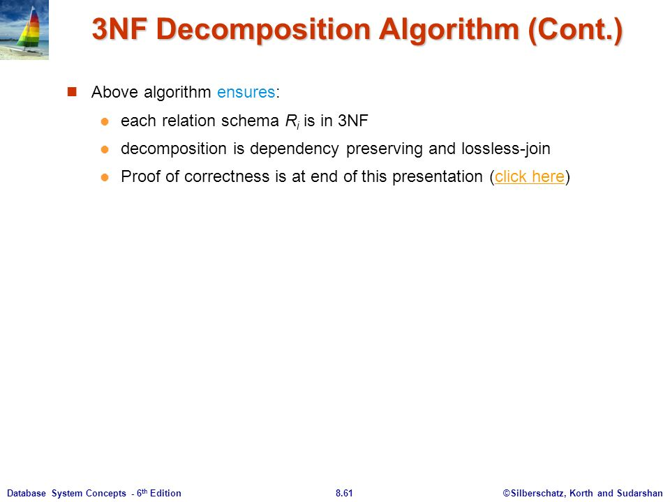 ©Silberschatz, Korth and Sudarshan8.61Database System Concepts - 6 th Edition 3NF Decomposition Algorithm (Cont.) Above algorithm ensures: each relation schema R i is in 3NF decomposition is dependency preserving and lossless-join Proof of correctness is at end of this presentation (click here)click here