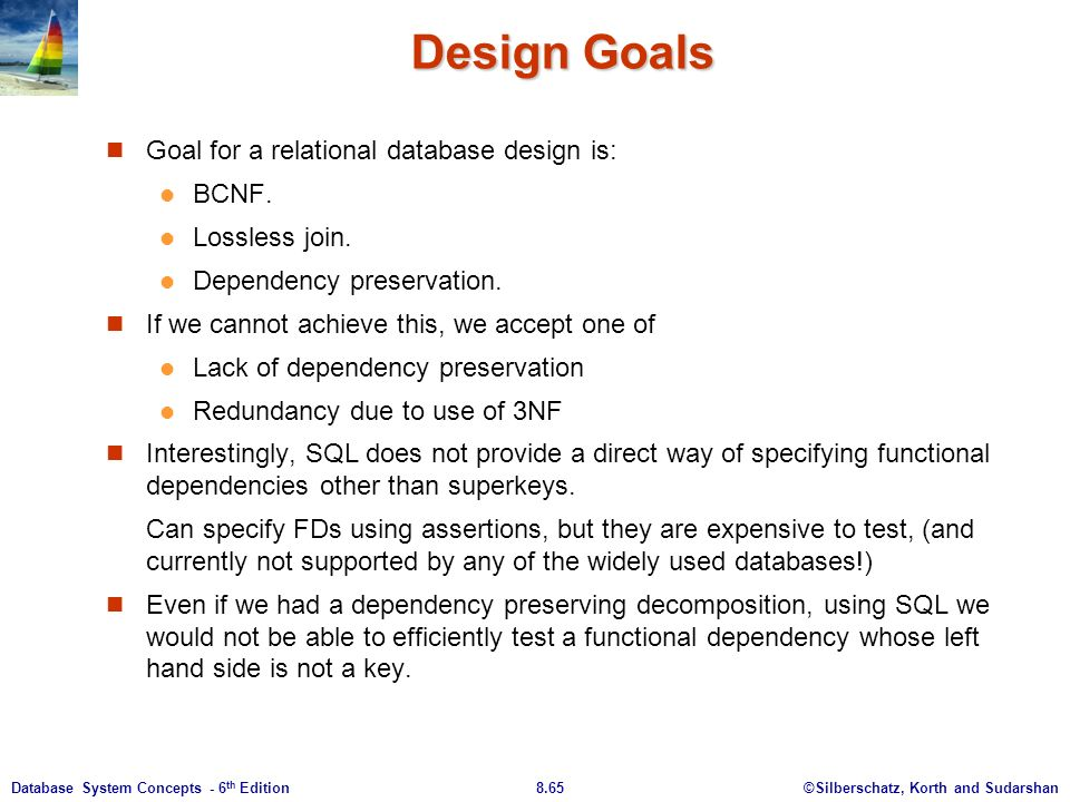 ©Silberschatz, Korth and Sudarshan8.65Database System Concepts - 6 th Edition Design Goals Goal for a relational database design is: BCNF.
