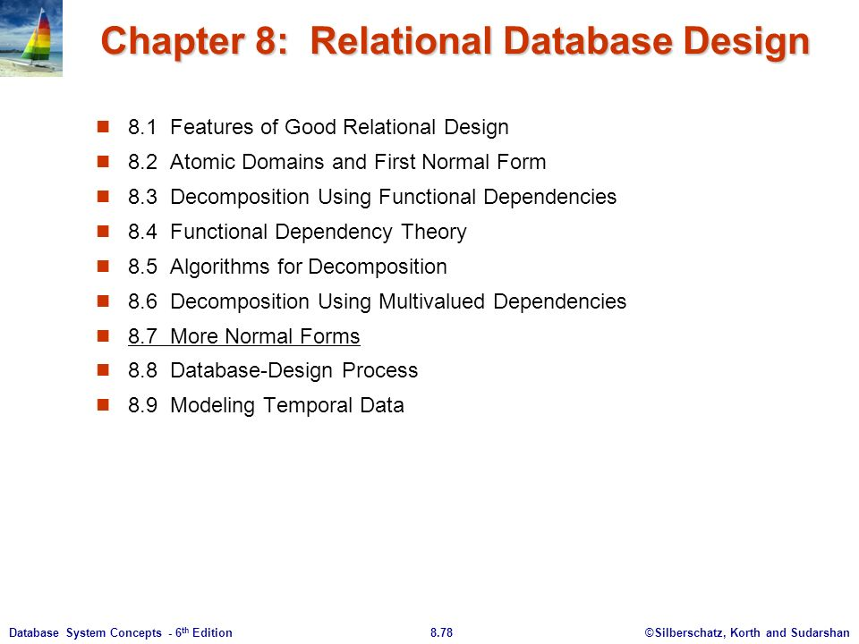 ©Silberschatz, Korth and Sudarshan8.78Database System Concepts - 6 th Edition Chapter 8: Relational Database Design 8.1 Features of Good Relational Design 8.2 Atomic Domains and First Normal Form 8.3 Decomposition Using Functional Dependencies 8.4 Functional Dependency Theory 8.5 Algorithms for Decomposition 8.6 Decomposition Using Multivalued Dependencies 8.7 More Normal Forms 8.8 Database-Design Process 8.9 Modeling Temporal Data