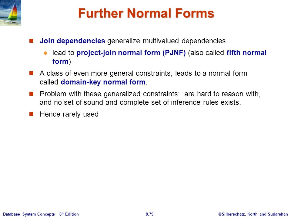 ©Silberschatz, Korth and Sudarshan8.79Database System Concepts - 6 th Edition Further Normal Forms Join dependencies generalize multivalued dependencies lead to project-join normal form (PJNF) (also called fifth normal form) A class of even more general constraints, leads to a normal form called domain-key normal form.