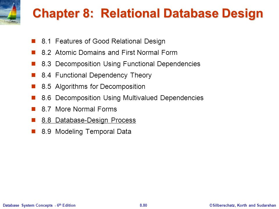 ©Silberschatz, Korth and Sudarshan8.80Database System Concepts - 6 th Edition Chapter 8: Relational Database Design 8.1 Features of Good Relational Design 8.2 Atomic Domains and First Normal Form 8.3 Decomposition Using Functional Dependencies 8.4 Functional Dependency Theory 8.5 Algorithms for Decomposition 8.6 Decomposition Using Multivalued Dependencies 8.7 More Normal Forms 8.8 Database-Design Process 8.9 Modeling Temporal Data