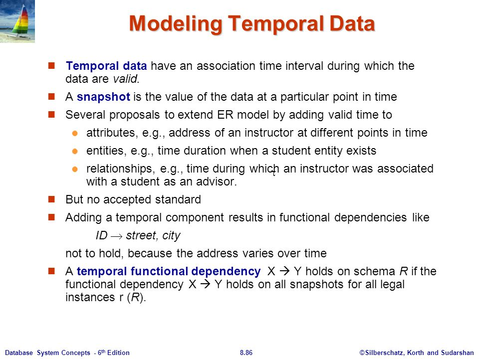 ©Silberschatz, Korth and Sudarshan8.86Database System Concepts - 6 th Edition Modeling Temporal Data Temporal data have an association time interval during which the data are valid.