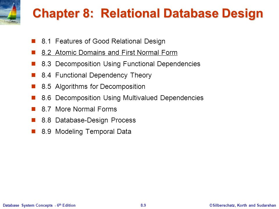 ©Silberschatz, Korth and Sudarshan8.9Database System Concepts - 6 th Edition Chapter 8: Relational Database Design 8.1 Features of Good Relational Design 8.2 Atomic Domains and First Normal Form 8.3 Decomposition Using Functional Dependencies 8.4 Functional Dependency Theory 8.5 Algorithms for Decomposition 8.6 Decomposition Using Multivalued Dependencies 8.7 More Normal Forms 8.8 Database-Design Process 8.9 Modeling Temporal Data