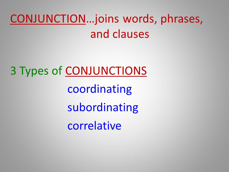 CONJUNCTION…joins words, phrases, and clauses 3 Types of CONJUNCTIONS coordinating subordinating correlative