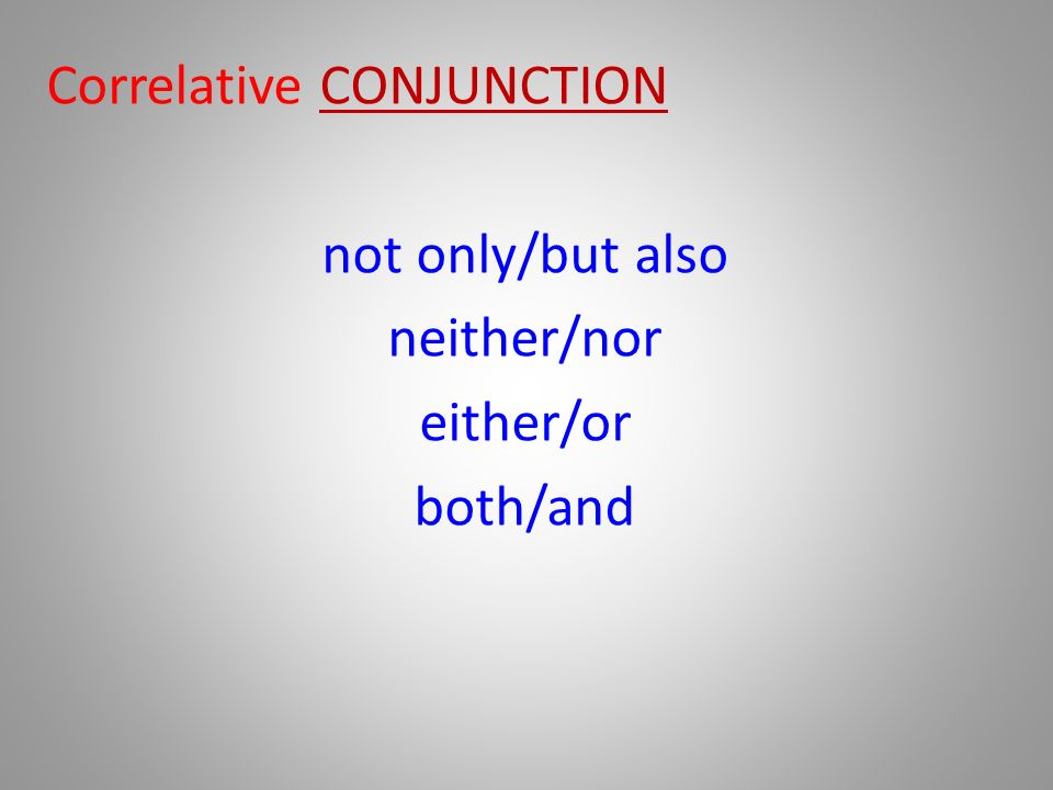 Correlative CONJUNCTION not only/but also neither/nor either/or both/and