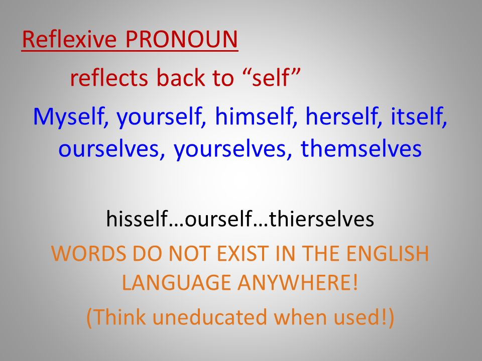 Reflexive PRONOUN reflects back to self Myself, yourself, himself, herself, itself, ourselves, yourselves, themselves hisself…ourself…thierselves WORDS DO NOT EXIST IN THE ENGLISH LANGUAGE ANYWHERE.
