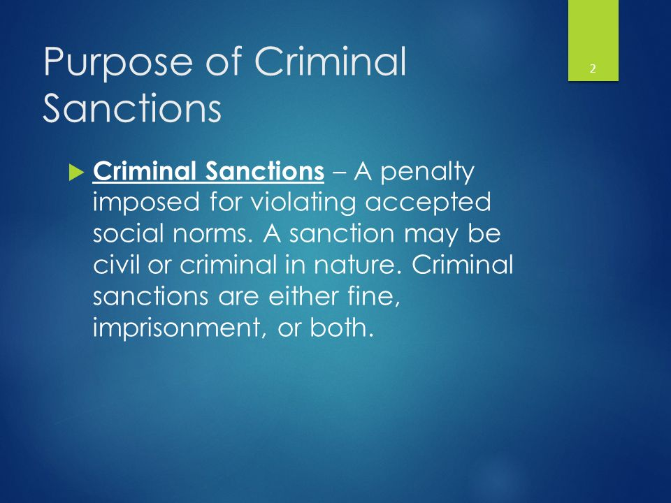 Purpose of Criminal Sanctions  Criminal Sanctions – A penalty imposed for violating accepted social norms.