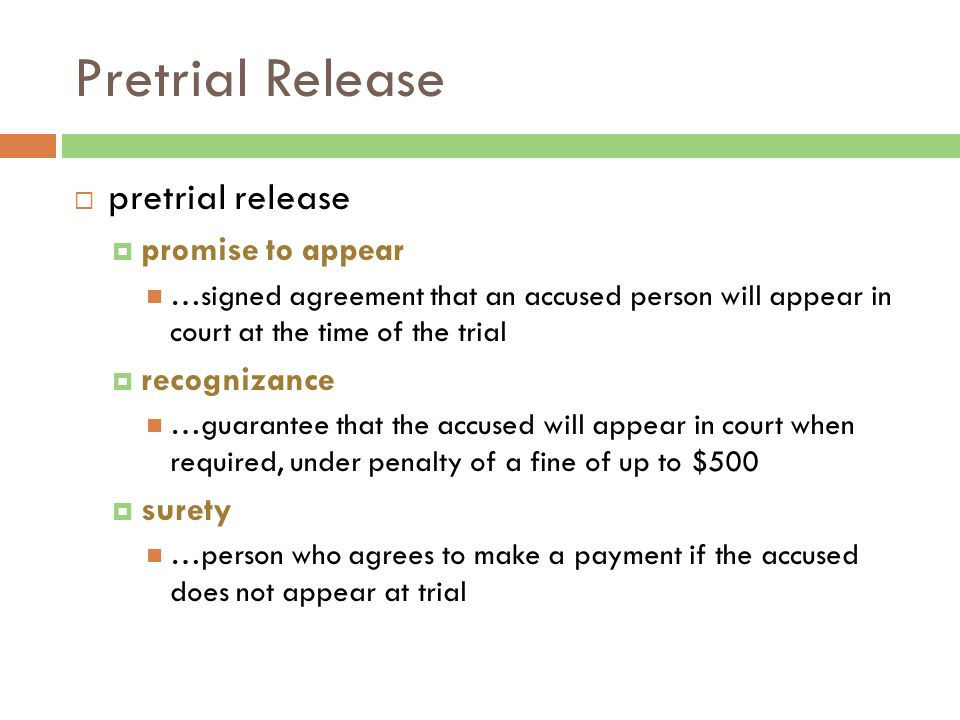 Pretrial Release  pretrial release  promise to appear …signed agreement that an accused person will appear in court at the time of the trial  recognizance …guarantee that the accused will appear in court when required, under penalty of a fine of up to $500  surety …person who agrees to make a payment if the accused does not appear at trial