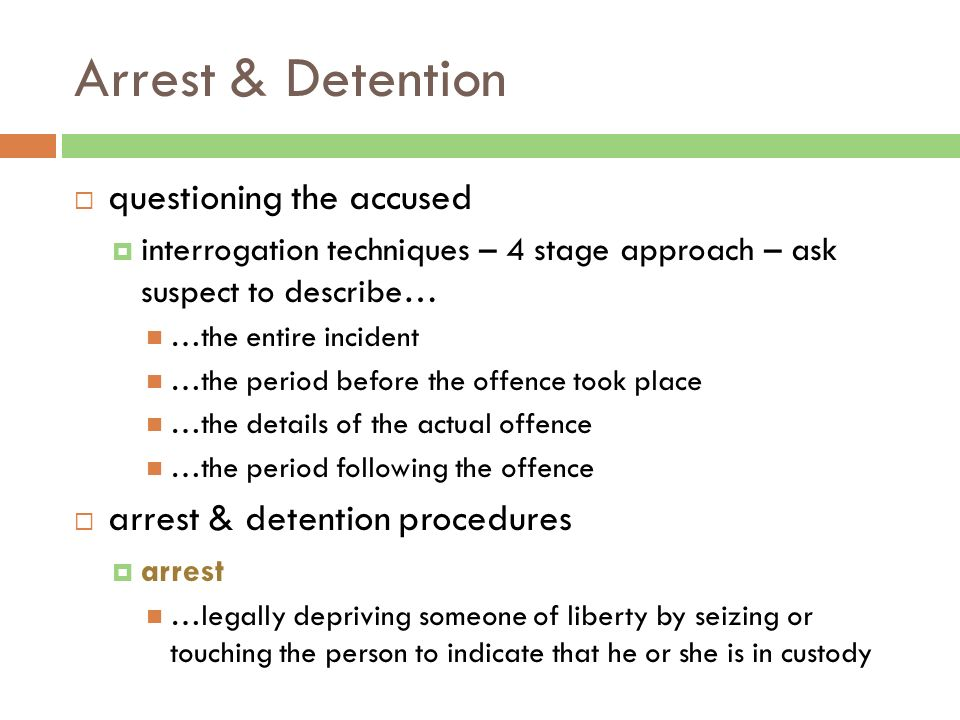Arrest & Detention  questioning the accused  interrogation techniques – 4 stage approach – ask suspect to describe… …the entire incident …the period before the offence took place …the details of the actual offence …the period following the offence  arrest & detention procedures  arrest …legally depriving someone of liberty by seizing or touching the person to indicate that he or she is in custody