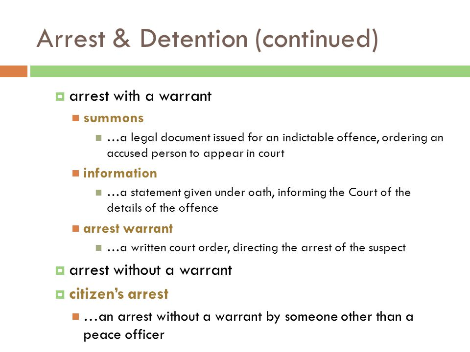 Arrest & Detention (continued)  arrest with a warrant summons …a legal document issued for an indictable offence, ordering an accused person to appear in court information …a statement given under oath, informing the Court of the details of the offence arrest warrant …a written court order, directing the arrest of the suspect  arrest without a warrant  citizen's arrest …an arrest without a warrant by someone other than a peace officer