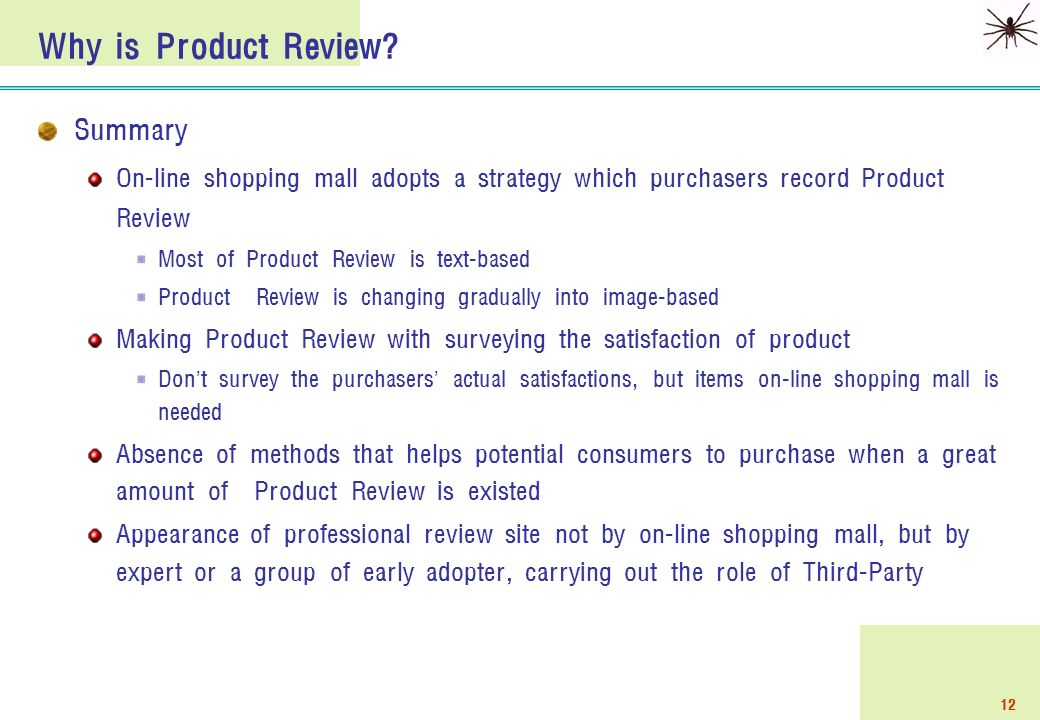12 Summary On-line shopping mall adopts a strategy which purchasers record Product Review Most of Product Review is text-based Product Review is changing gradually into image-based Making Product Review with surveying the satisfaction of product Don ' t survey the purchasers ' actual satisfactions, but items on-line shopping mall is needed Absence of methods that helps potential consumers to purchase when a great amount of Product Review is existed Appearance of professional review site not by on-line shopping mall, but by expert or a group of early adopter, carrying out the role of Third-Party Why is Product Review