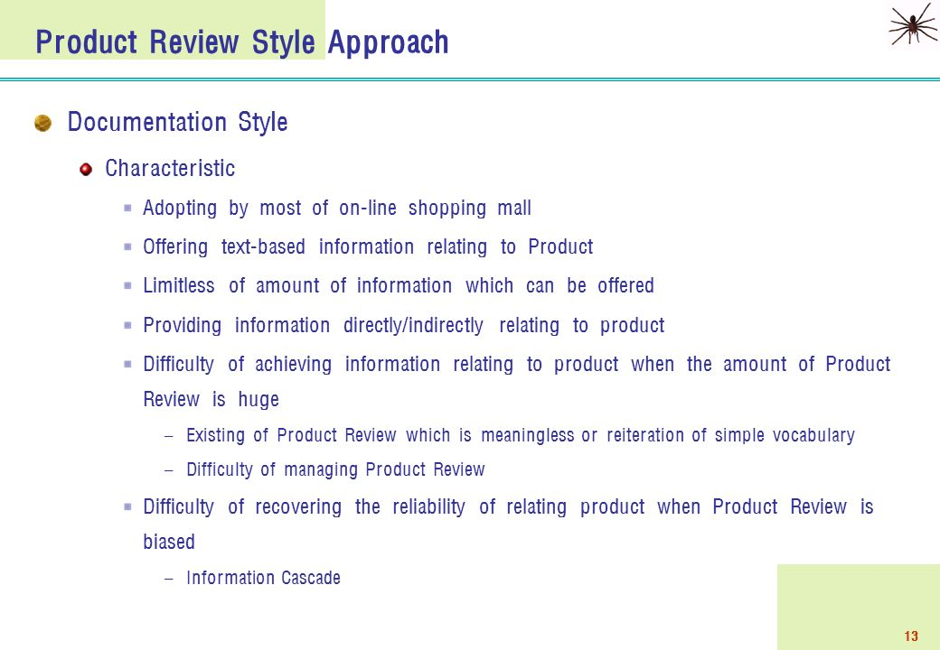 13 Product Review Style Approach Documentation Style Characteristic Adopting by most of on-line shopping mall Offering text-based information relating to Product Limitless of amount of information which can be offered Providing information directly/indirectly relating to product Difficulty of achieving information relating to product when the amount of Product Review is huge – Existing of Product Review which is meaningless or reiteration of simple vocabulary – Difficulty of managing Product Review Difficulty of recovering the reliability of relating product when Product Review is biased – Information Cascade