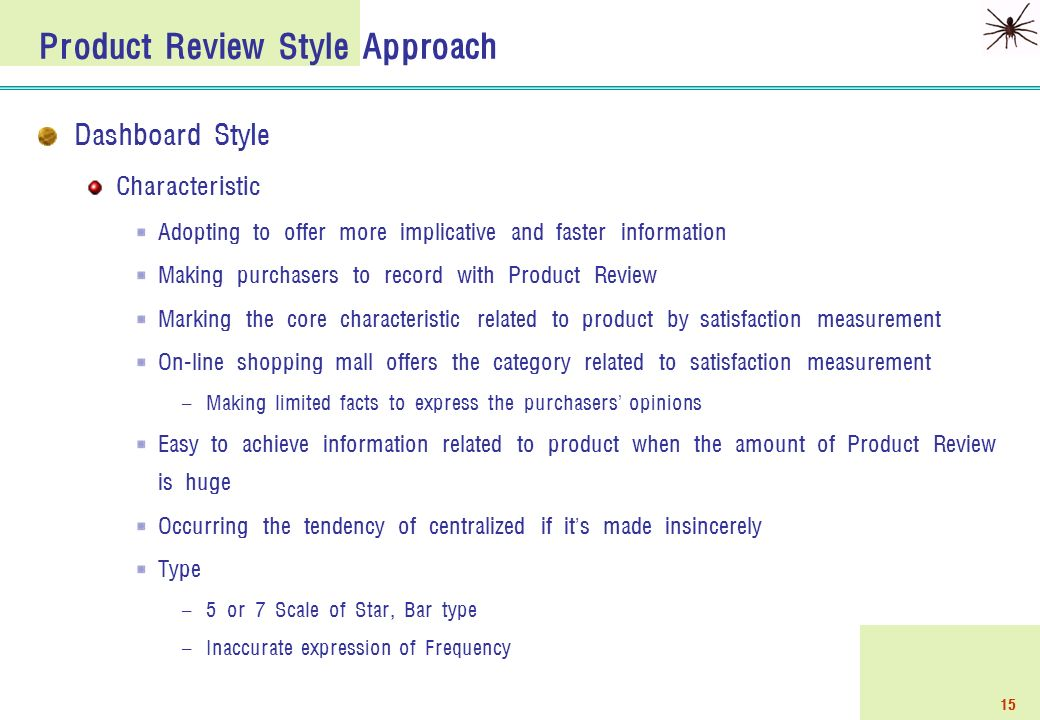 15 Product Review Style Approach Dashboard Style Characteristic Adopting to offer more implicative and faster information Making purchasers to record with Product Review Marking the core characteristic related to product by satisfaction measurement On-line shopping mall offers the category related to satisfaction measurement – Making limited facts to express the purchasers ' opinions Easy to achieve information related to product when the amount of Product Review is huge Occurring the tendency of centralized if it ' s made insincerely Type – 5 or 7 Scale of Star, Bar type – Inaccurate expression of Frequency