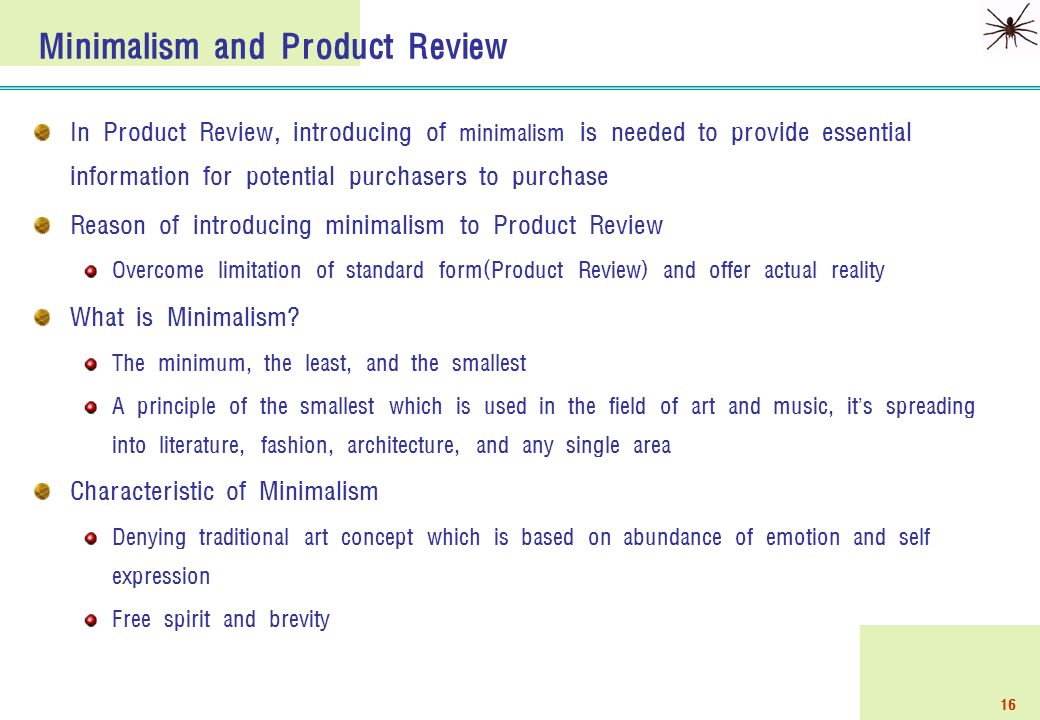 16 Minimalism and Product Review In Product Review, introducing of minimalism is needed to provide essential information for potential purchasers to purchase Reason of introducing minimalism to Product Review Overcome limitation of standard form(Product Review) and offer actual reality What is Minimalism.