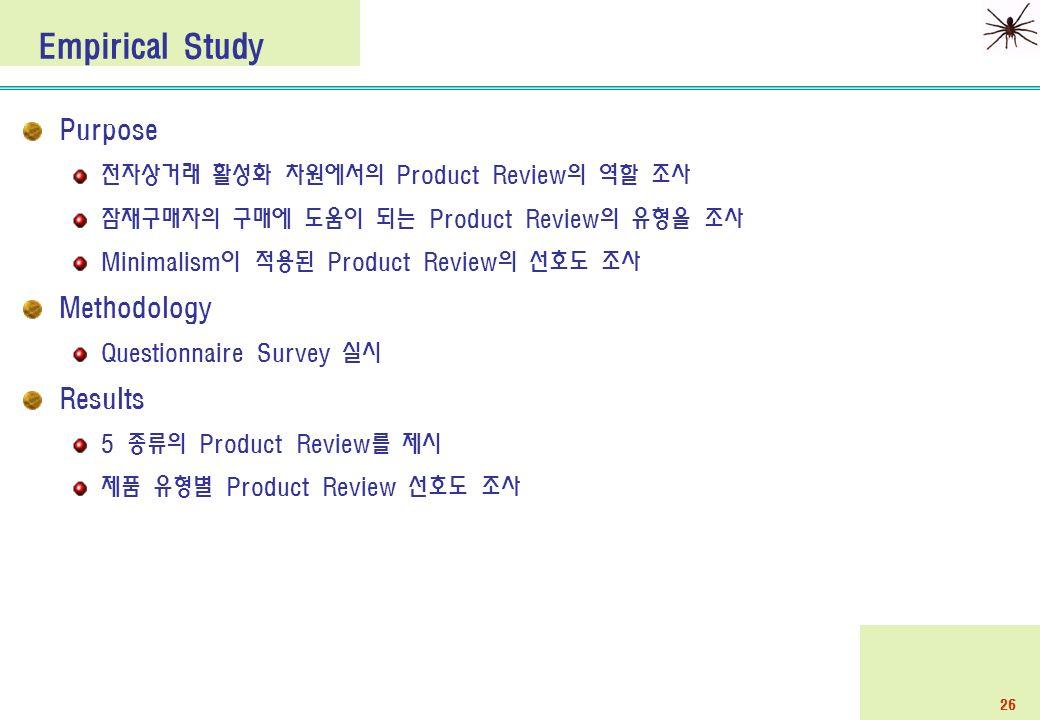 26 Purpose 전자상거래 활성화 차원에서의 Product Review의 역할 조사 잠재구매자의 구매에 도움이 되는 Product Review의 유형을 조사 Minimalism이 적용된 Product Review의 선호도 조사 Methodology Questionnaire Survey 실시 Results 5 종류의 Product Review를 제시 제품 유형별 Product Review 선호도 조사 Empirical Study