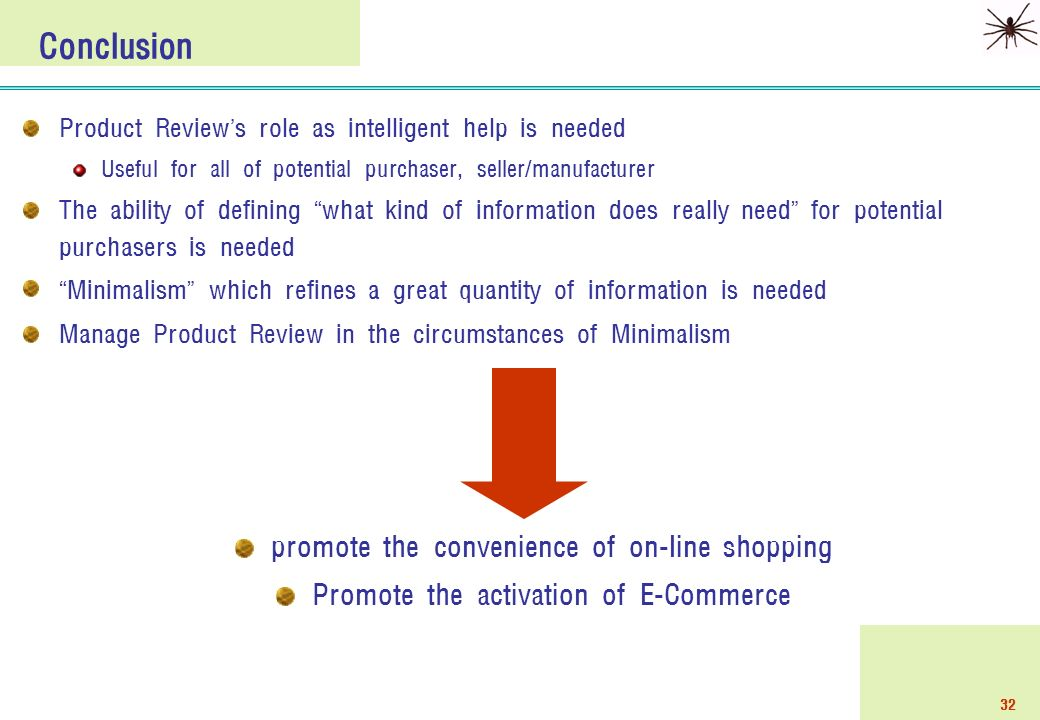32 Product Review ' s role as intelligent help is needed Useful for all of potential purchaser, seller/manufacturer The ability of defining what kind of information does really need for potential purchasers is needed Minimalism which refines a great quantity of information is needed Manage Product Review in the circumstances of Minimalism Conclusion promote the convenience of on-line shopping Promote the activation of E-Commerce