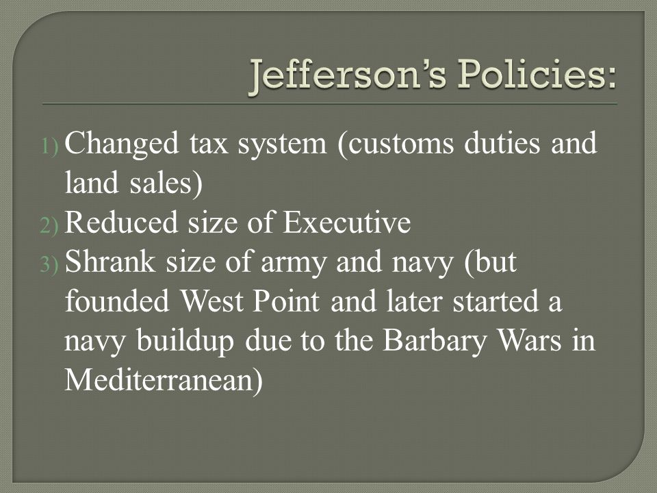 1) Changed tax system (customs duties and land sales) 2) Reduced size of Executive 3) Shrank size of army and navy (but founded West Point and later started a navy buildup due to the Barbary Wars in Mediterranean)