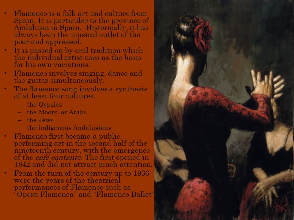 Flamenco is a folk art and culture from Spain.