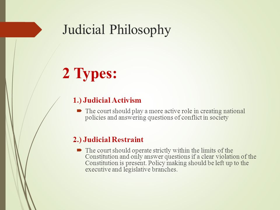 Judicial Philosophy 2 Types: 1.) Judicial Activism  The court should play a more active role in creating national policies and answering questions of conflict in society 2.) Judicial Restraint  The court should operate strictly within the limits of the Constitution and only answer questions if a clear violation of the Constitution is present.