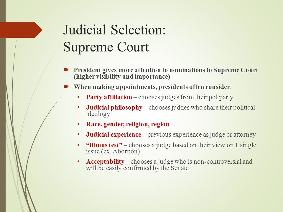 Judicial Selection: Supreme Court  President gives more attention to nominations to Supreme Court (higher visibility and importance)  When making appointments, presidents often consider: Party affiliation – chooses judges from their pol.party Judicial philosophy – chooses judges who share their political ideology Race, gender, religion, region Judicial experience – previous experience as judge or attorney litmus test – chooses a judge based on their view on 1 single issue (ex.