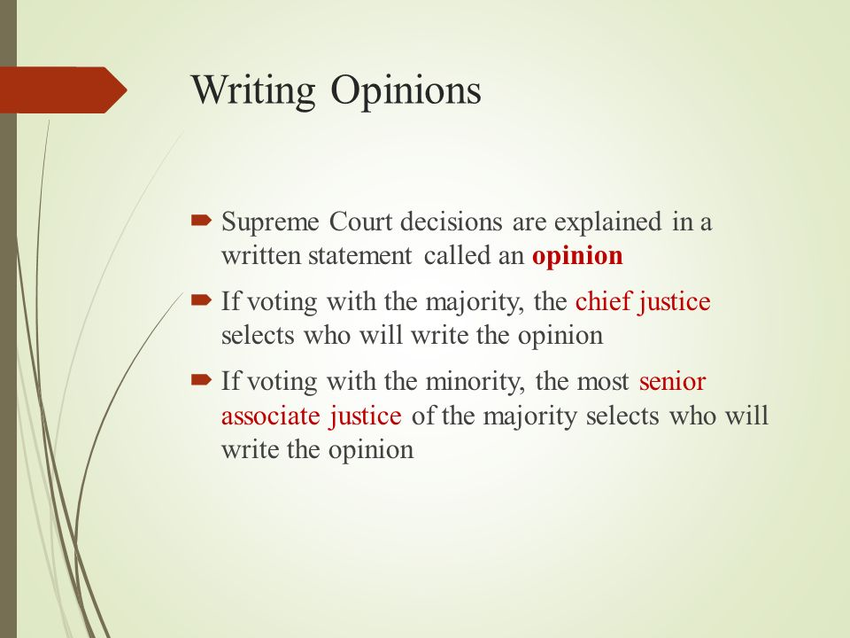 Writing Opinions  Supreme Court decisions are explained in a written statement called an opinion  If voting with the majority, the chief justice selects who will write the opinion  If voting with the minority, the most senior associate justice of the majority selects who will write the opinion