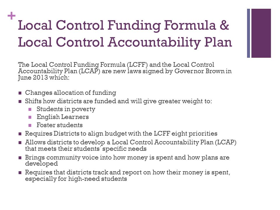 + Local Control Funding Formula & Local Control Accountability Plan The Local Control Funding Formula (LCFF) and the Local Control Accountability Plan (LCAP) are new laws signed by Governor Brown in June 2013 which: Changes allocation of funding Shifts how districts are funded and will give greater weight to: Students in poverty English Learners Foster students Requires Districts to align budget with the LCFF eight priorities Allows districts to develop a Local Control Accountability Plan (LCAP) that meets their students' specific needs Brings community voice into how money is spent and how plans are developed Requires that districts track and report on how their money is spent, especially for high-need students