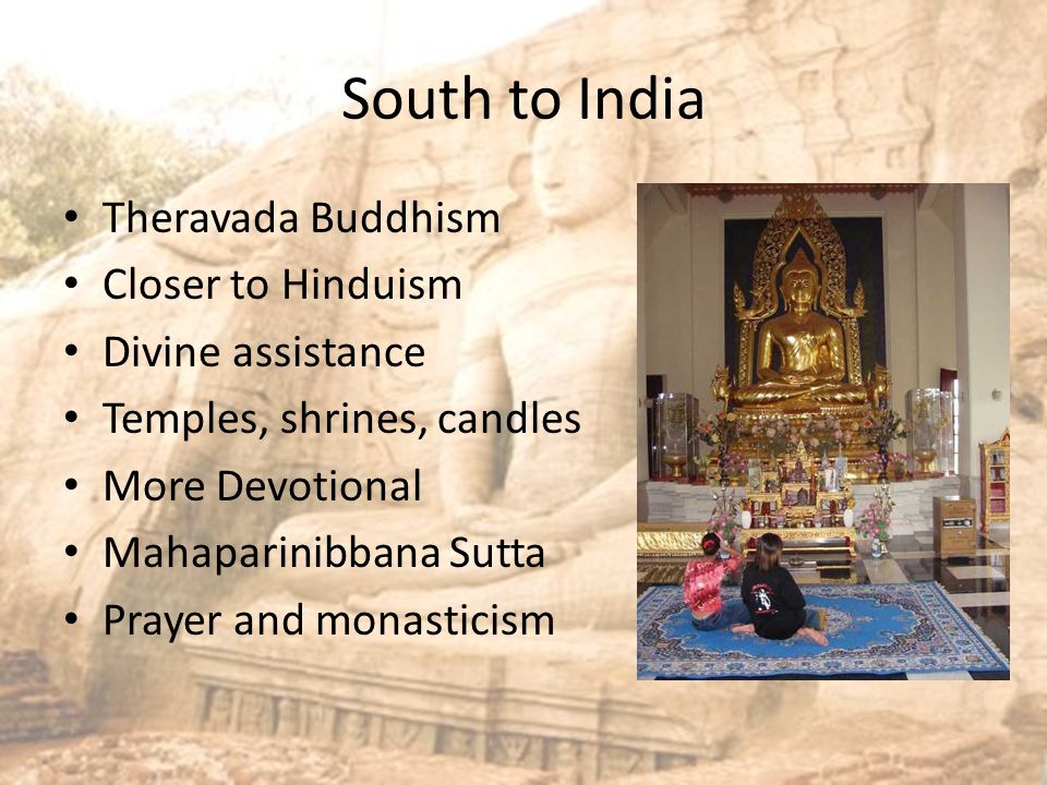 South to India Theravada Buddhism Closer to Hinduism Divine assistance Temples, shrines, candles More Devotional Mahaparinibbana Sutta Prayer and monasticism