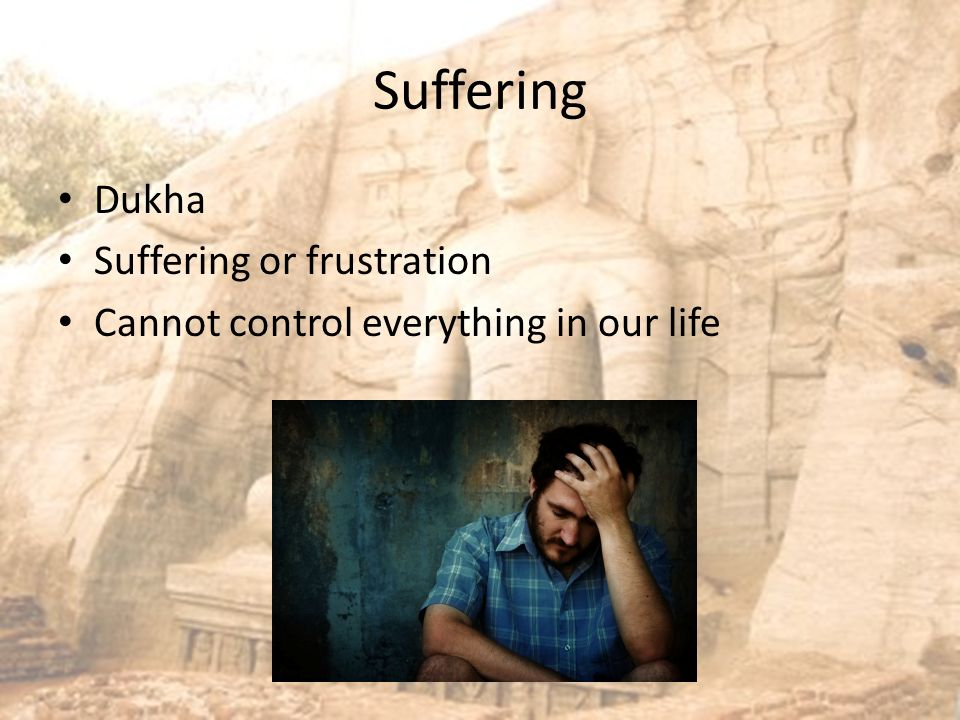 Suffering Dukha Suffering or frustration Cannot control everything in our life