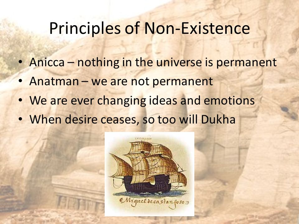 Principles of Non-Existence Anicca – nothing in the universe is permanent Anatman – we are not permanent We are ever changing ideas and emotions When desire ceases, so too will Dukha