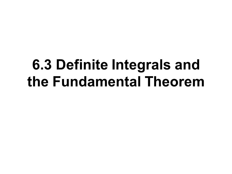 6.3 Definite Integrals and the Fundamental Theorem