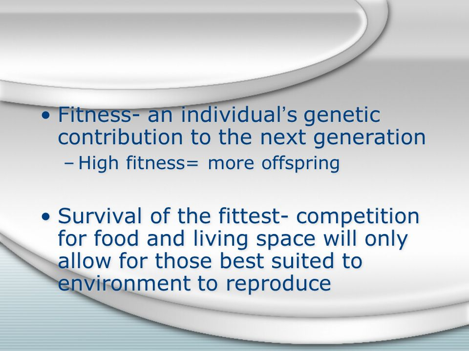 Fitness- an individual's genetic contribution to the next generation –High fitness= more offspring Survival of the fittest- competition for food and living space will only allow for those best suited to environment to reproduce Fitness- an individual's genetic contribution to the next generation –High fitness= more offspring Survival of the fittest- competition for food and living space will only allow for those best suited to environment to reproduce