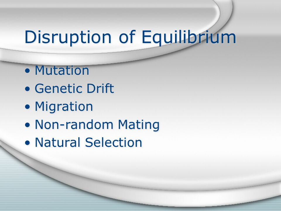 Disruption of Equilibrium Mutation Genetic Drift Migration Non-random Mating Natural Selection Mutation Genetic Drift Migration Non-random Mating Natural Selection