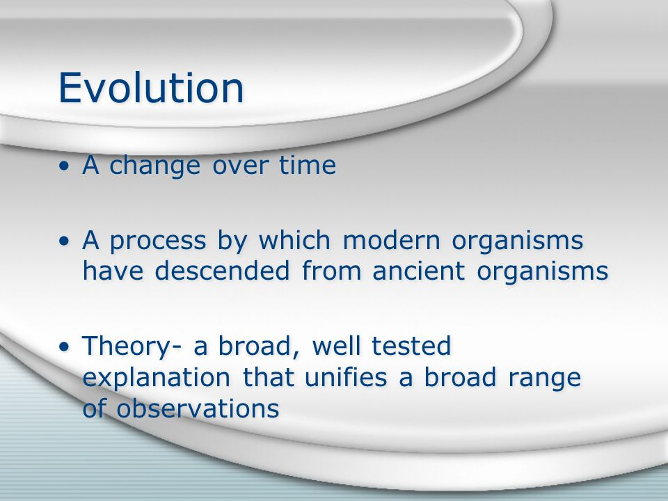 Evolution A change over time A process by which modern organisms have descended from ancient organisms Theory- a broad, well tested explanation that unifies a broad range of observations A change over time A process by which modern organisms have descended from ancient organisms Theory- a broad, well tested explanation that unifies a broad range of observations