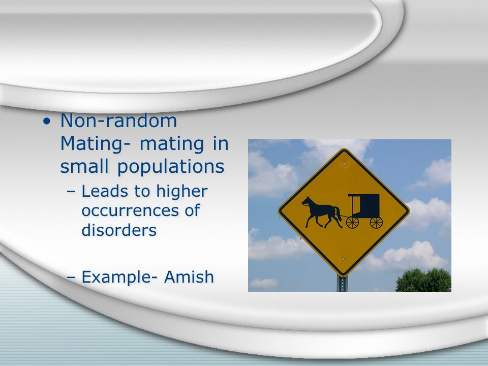 Non-random Mating- mating in small populations –Leads to higher occurrences of disorders –Example- Amish Non-random Mating- mating in small populations –Leads to higher occurrences of disorders –Example- Amish