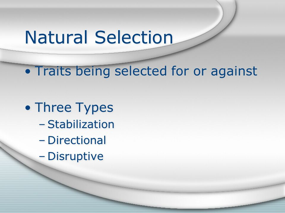 Natural Selection Traits being selected for or against Three Types –Stabilization –Directional –Disruptive Traits being selected for or against Three Types –Stabilization –Directional –Disruptive