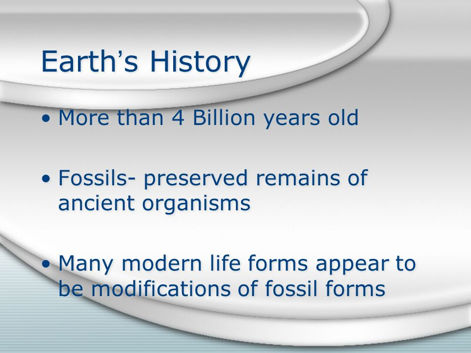 Earth's History More than 4 Billion years old Fossils- preserved remains of ancient organisms Many modern life forms appear to be modifications of fossil forms More than 4 Billion years old Fossils- preserved remains of ancient organisms Many modern life forms appear to be modifications of fossil forms