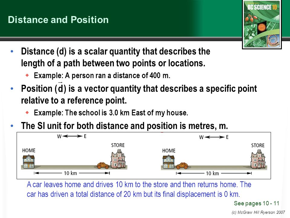 (c) McGraw Hill Ryerson 2007 Distance and Position Distance (d) is a scalar quantity that describes the length of a path between two points or locations.