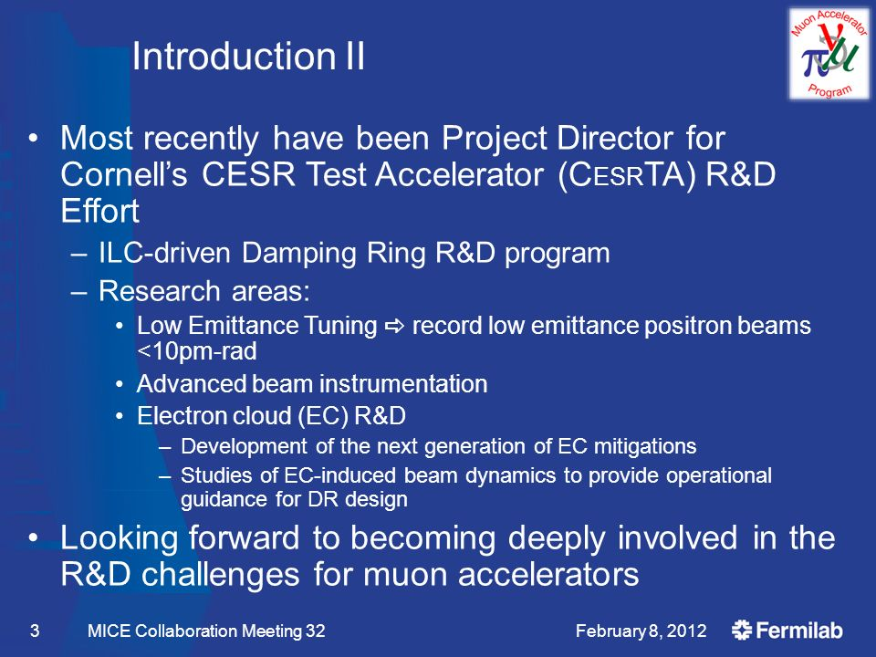 Introduction II Most recently have been Project Director for Cornell's CESR Test Accelerator (C ESR TA) R&D Effort –ILC-driven Damping Ring R&D program –Research areas: Low Emittance Tuning  record low emittance positron beams <10pm-rad Advanced beam instrumentation Electron cloud (EC) R&D –Development of the next generation of EC mitigations –Studies of EC-induced beam dynamics to provide operational guidance for DR design Looking forward to becoming deeply involved in the R&D challenges for muon accelerators February 8, 2012 MICE Collaboration Meeting 323