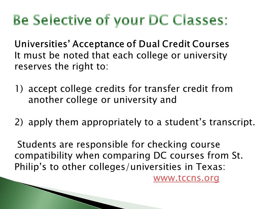 Universities' Acceptance of Dual Credit Courses It must be noted that each college or university reserves the right to: 1)accept college credits for transfer credit from another college or university and 2)apply them appropriately to a student's transcript.