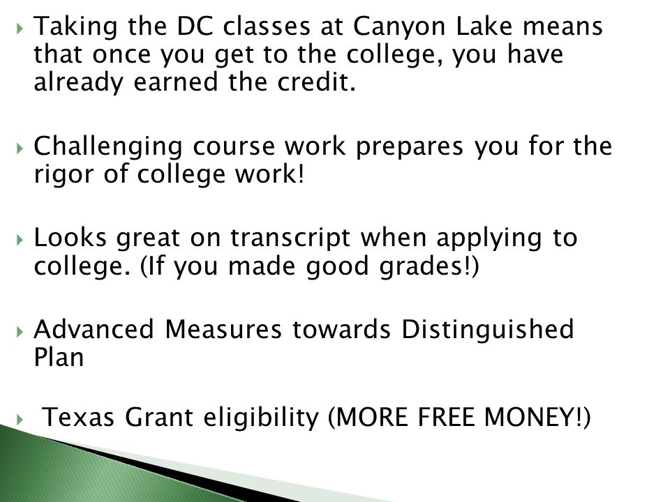  Taking the DC classes at Canyon Lake means that once you get to the college, you have already earned the credit.