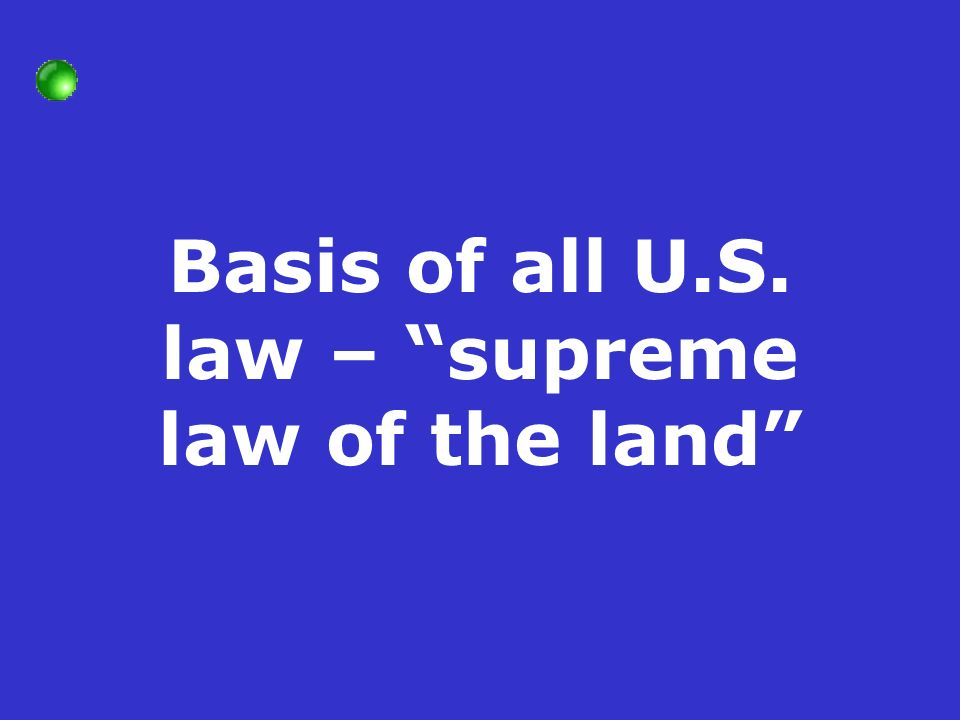 Basis of all U.S. law – supreme law of the land