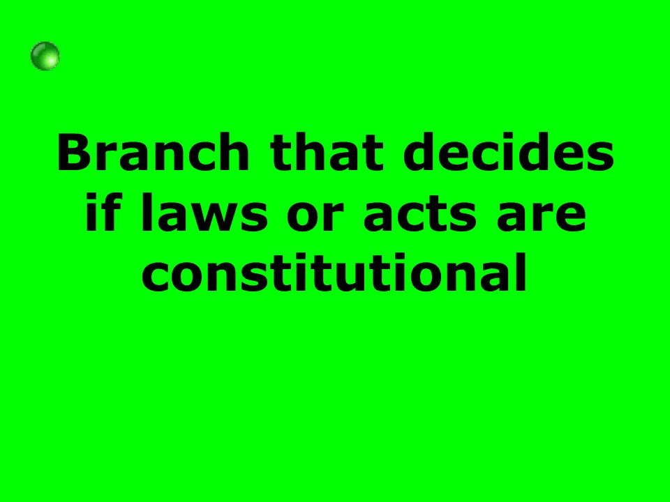 Branch that decides if laws or acts are constitutional