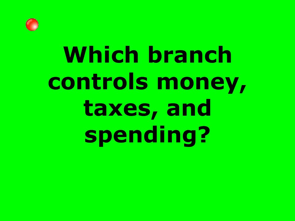 Which branch controls money, taxes, and spending