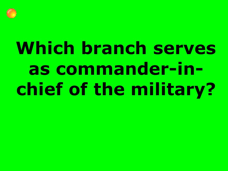 Which branch serves as commander-in- chief of the military
