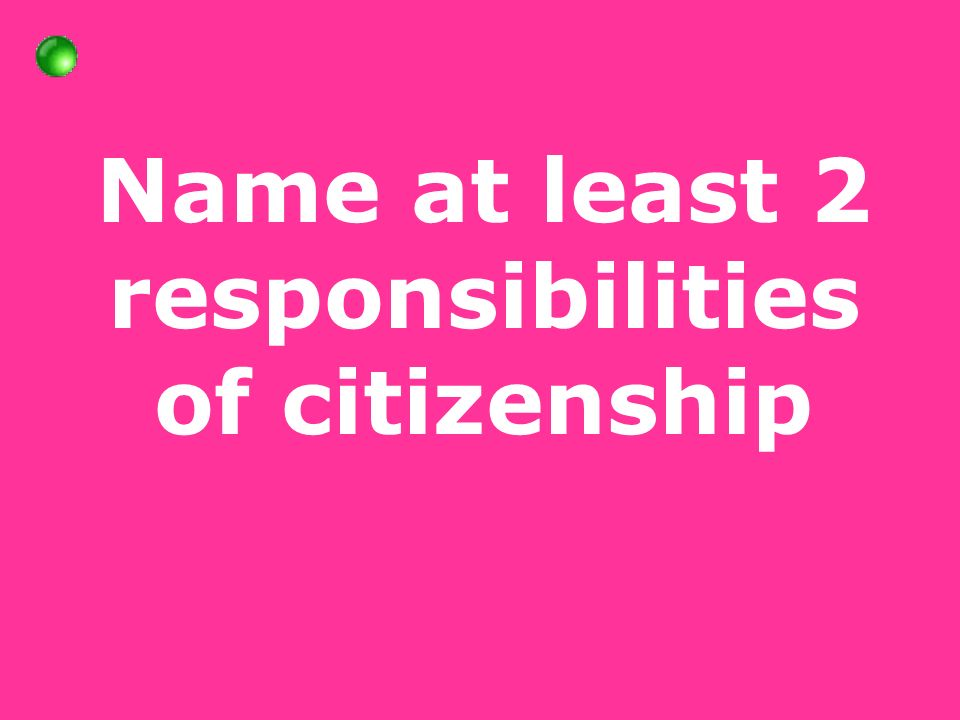 Name at least 2 responsibilities of citizenship