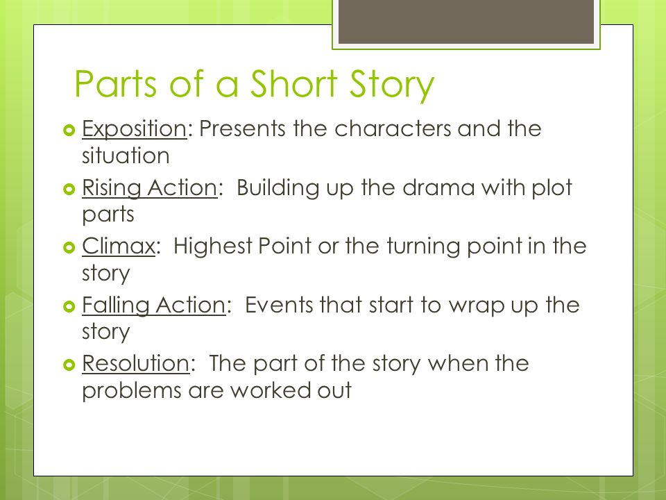 Parts of a Short Story  Exposition: Presents the characters and the situation  Rising Action: Building up the drama with plot parts  Climax: Highest Point or the turning point in the story  Falling Action: Events that start to wrap up the story  Resolution: The part of the story when the problems are worked out