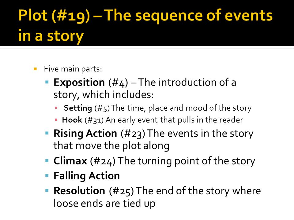  Five main parts:  Exposition (#4) – The introduction of a story, which includes: ▪ Setting (#5) The time, place and mood of the story ▪ Hook (#31) An early event that pulls in the reader  Rising Action (#23) The events in the story that move the plot along  Climax (#24) The turning point of the story  Falling Action  Resolution (#25) The end of the story where loose ends are tied up
