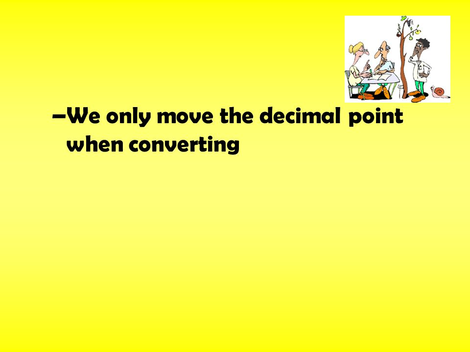 –We only move the decimal point when converting