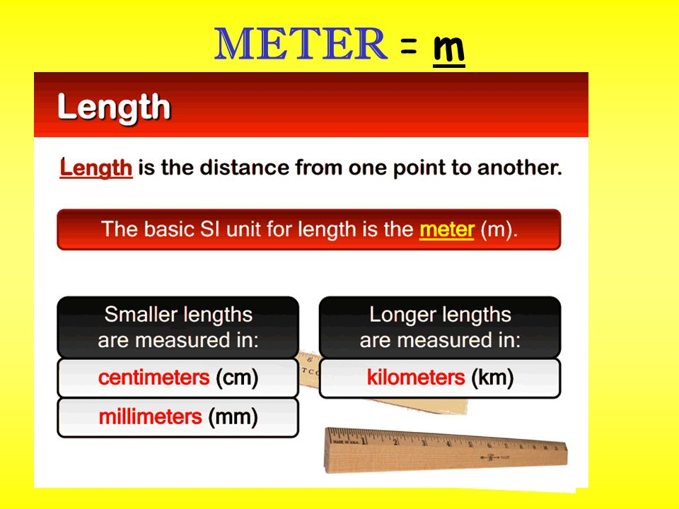 METER = m measures distance or length LENGTH:the distance between two points metric ruler or meter stickMeasure with metric ruler or meter stick